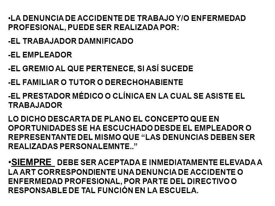 LA DENUNCIA DE ACCIDENTE DE TRABAJO Y/O ENFERMEDAD PROFESIONAL, PUEDE SER REALIZADA POR: -EL TRABAJADOR DAMNIFICADO -EL EMPLEADOR -EL GREMIO AL QUE PERTENECE, SI ASÍ SUCEDE -EL FAMILIAR O TUTOR O DERECHOHABIENTE -EL PRESTADOR MÉDICO O CLÍNICA EN LA CUAL SE ASISTE EL TRABAJADOR LO DICHO DESCARTA DE PLANO EL CONCEPTO QUE EN OPORTUNIDADES SE HA ESCUCHADO DESDE EL EMPLEADOR O REPRESENTANTE DEL MISMO QUE LAS DENUNCIAS DEBEN SER REALIZADAS PERSONALEMNTE..