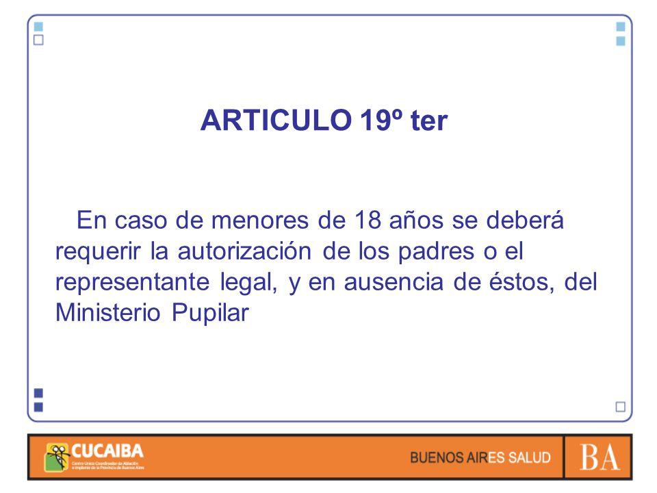ARTICULO 19º ter En caso de menores de 18 años se deberá requerir la autorización de los padres o el representante legal, y en ausencia de éstos, del