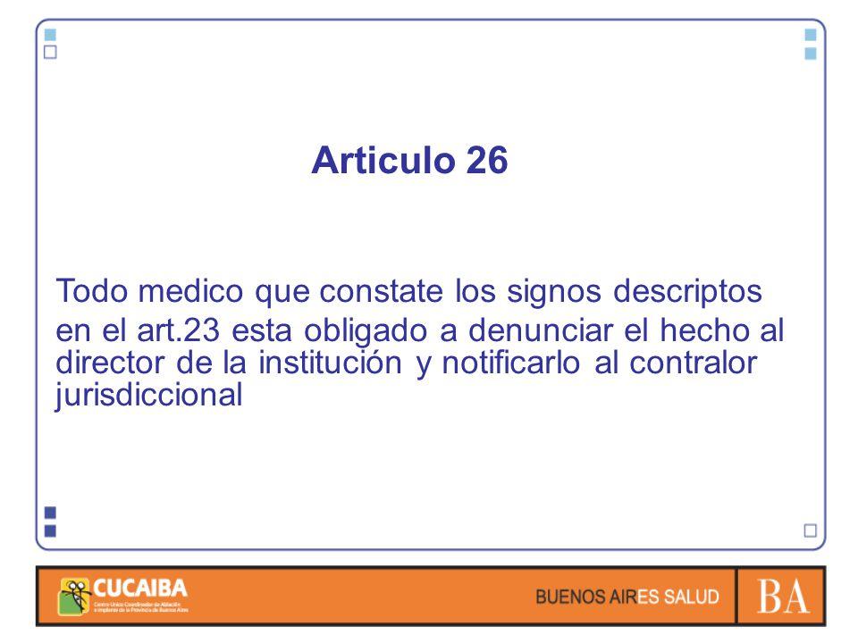 Articulo 26 Todo medico que constate los signos descriptos en el art.23 esta obligado a denunciar el hecho al director de la institución y notificarlo