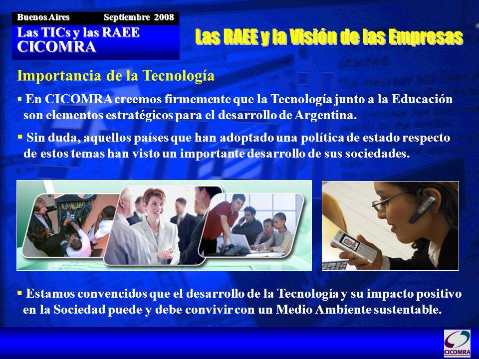 Las TICs y las RAEE CICOMRA Buenos Aires Septiembre 2008 Importancia de la Tecnología En CICOMRA creemos firmemente que la Tecnología junto a la Educación son elementos estratégicos para el desarrollo de Argentina.
