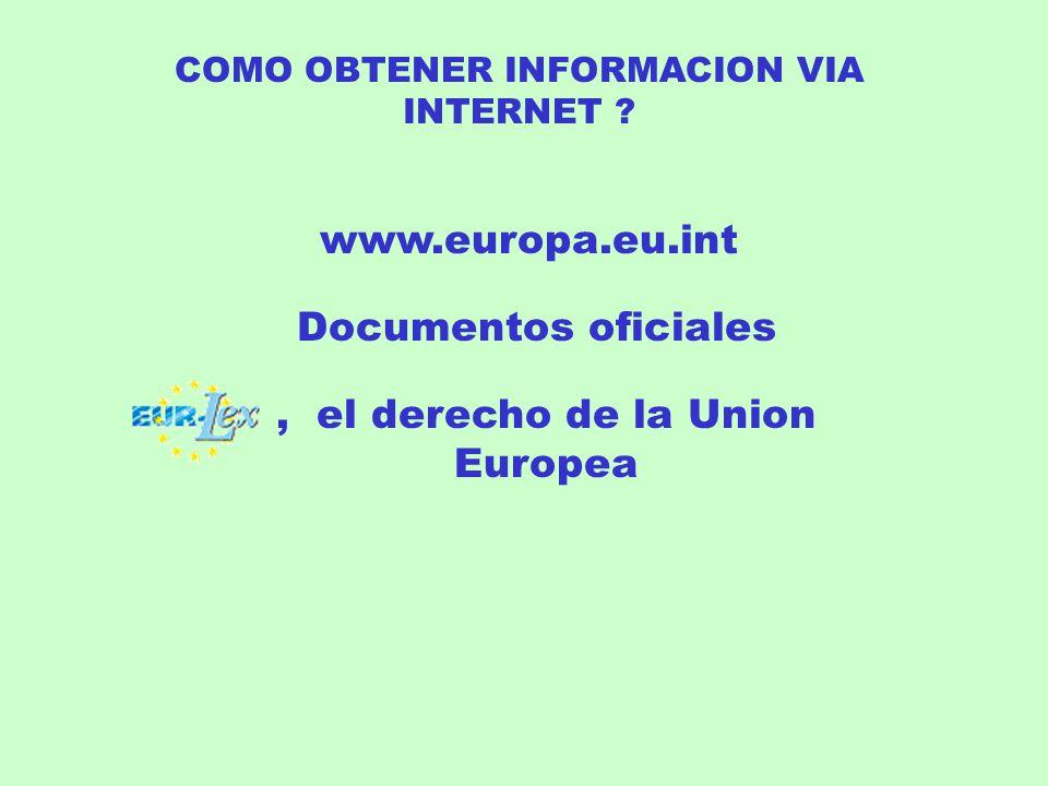 COMO OBTENER INFORMACION VIA INTERNET ? www.europa.eu.int Documentos oficiales, el derecho de la Union Europea