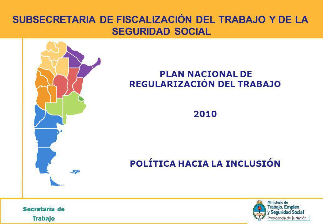 SUBSECRETARIA DE FISCALIZACIÓN DEL TRABAJO Y DE LA SEGURIDAD SOCIAL Secretaría de Trabajo PLAN NACIONAL DE REGULARIZACIÓN DEL TRABAJO 2010 POLÍTICA HACIA LA INCLUSIÓN