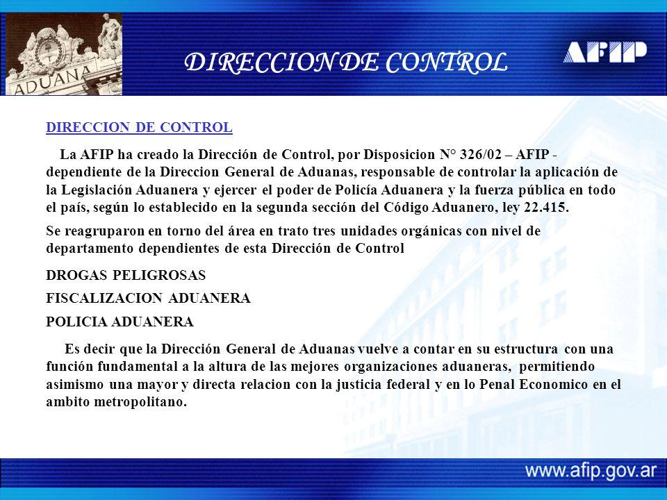 DIRECCION DE CONTROL La AFIP ha creado la Dirección de Control, por Disposicion N° 326/02 – AFIP - dependiente de la Direccion General de Aduanas, res
