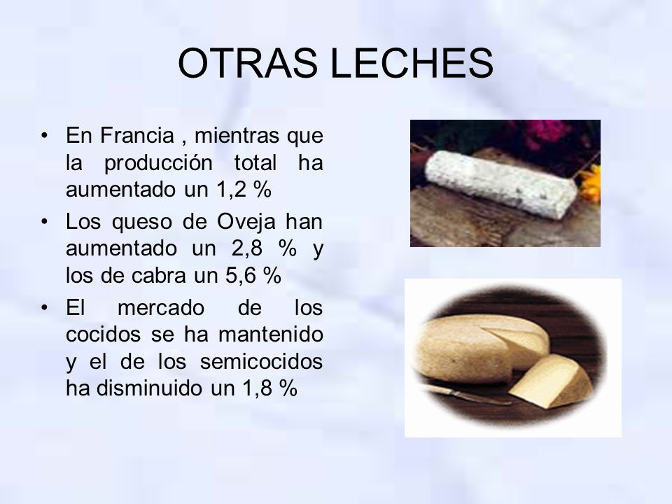OTRAS LECHES En Francia, mientras que la producción total ha aumentado un 1,2 % Los queso de Oveja han aumentado un 2,8 % y los de cabra un 5,6 % El mercado de los cocidos se ha mantenido y el de los semicocidos ha disminuido un 1,8 %