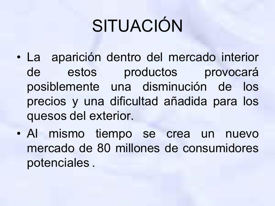 SITUACIÓN La aparición dentro del mercado interior de estos productos provocará posiblemente una disminución de los precios y una dificultad añadida para los quesos del exterior.