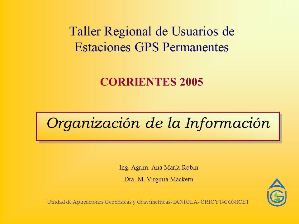 Taller Regional de Usuarios de Estaciones GPS Permanentes CORRIENTES 2005 Organización de la Información Ing. Agrim. Ana María Robin Dra. M. Virginia