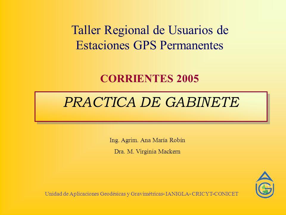 Unidad de Aplicaciones Geodésicas y Gravimétricas- IANIGLA- CRICYT-CONICET Taller Regional de Usuarios de Estaciones GPS Permanentes CORRIENTES 2005 PRACTICA DE GABINETE Ing.