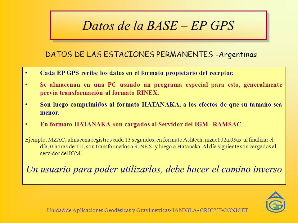 Manos a la obra BAJADA Y DESCOMPACTACIÓN DE LOS DATOS Unidad de Aplicaciones Geodésicas y Gravimétricas- IANIGLA- CRICYT-CONICET 1)Bajar datos desde RAMSAC - de UNRO http://ramsac.igm.gov.ar/datos/ 2)Bajar datos desde RBMC- de SMAR http://www2.ibge.gov.br/pub/Rede_Brasileira_de_Monitoramento_Continuo/dados/ 3)Completar planillas 4)Transformar de Hatanaka a RINEX 5)Si es necesario transformar de RINEX al formato del soft de procesamiento.