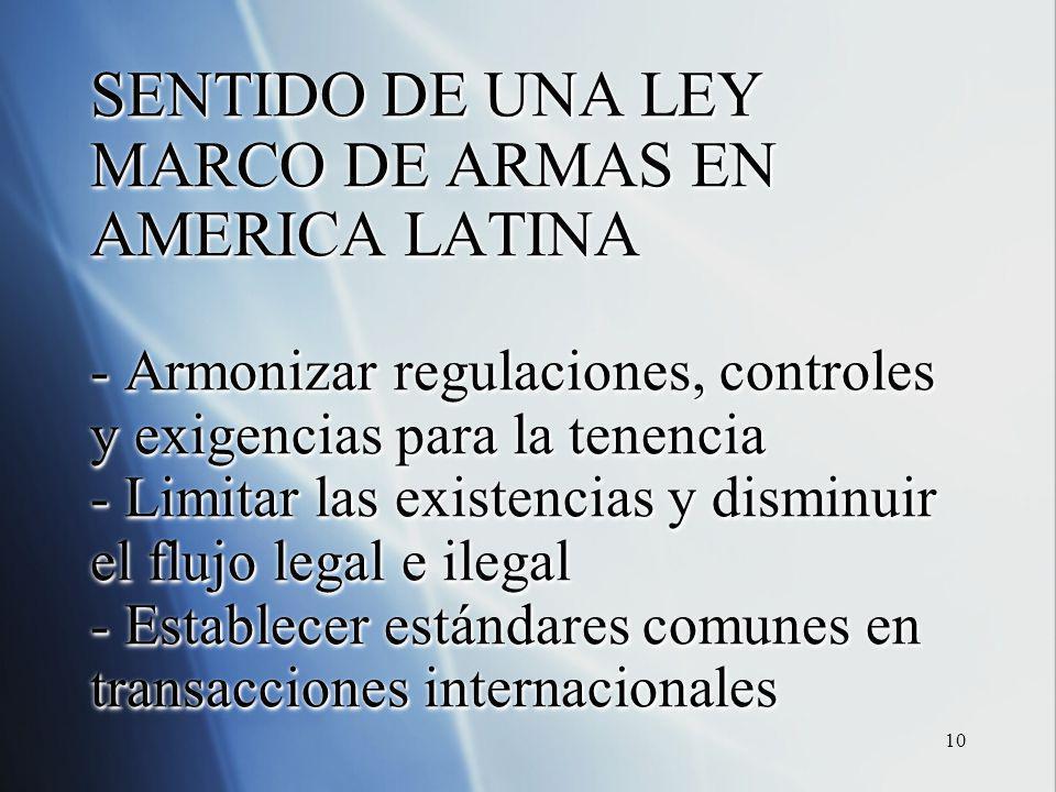 10 SENTIDO DE UNA LEY MARCO DE ARMAS EN AMERICA LATINA - Armonizar regulaciones, controles y exigencias para la tenencia - Limitar las existencias y disminuir el flujo legal e ilegal - Establecer estándares comunes en transacciones internacionales