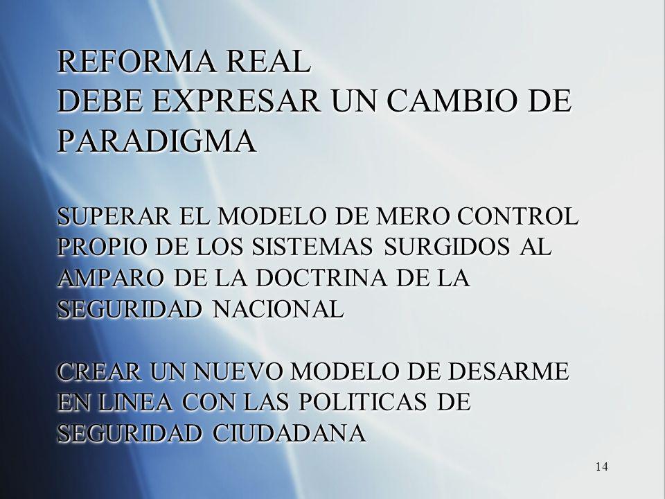 14 REFORMA REAL DEBE EXPRESAR UN CAMBIO DE PARADIGMA SUPERAR EL MODELO DE MERO CONTROL PROPIO DE LOS SISTEMAS SURGIDOS AL AMPARO DE LA DOCTRINA DE LA SEGURIDAD NACIONAL CREAR UN NUEVO MODELO DE DESARME EN LINEA CON LAS POLITICAS DE SEGURIDAD CIUDADANA