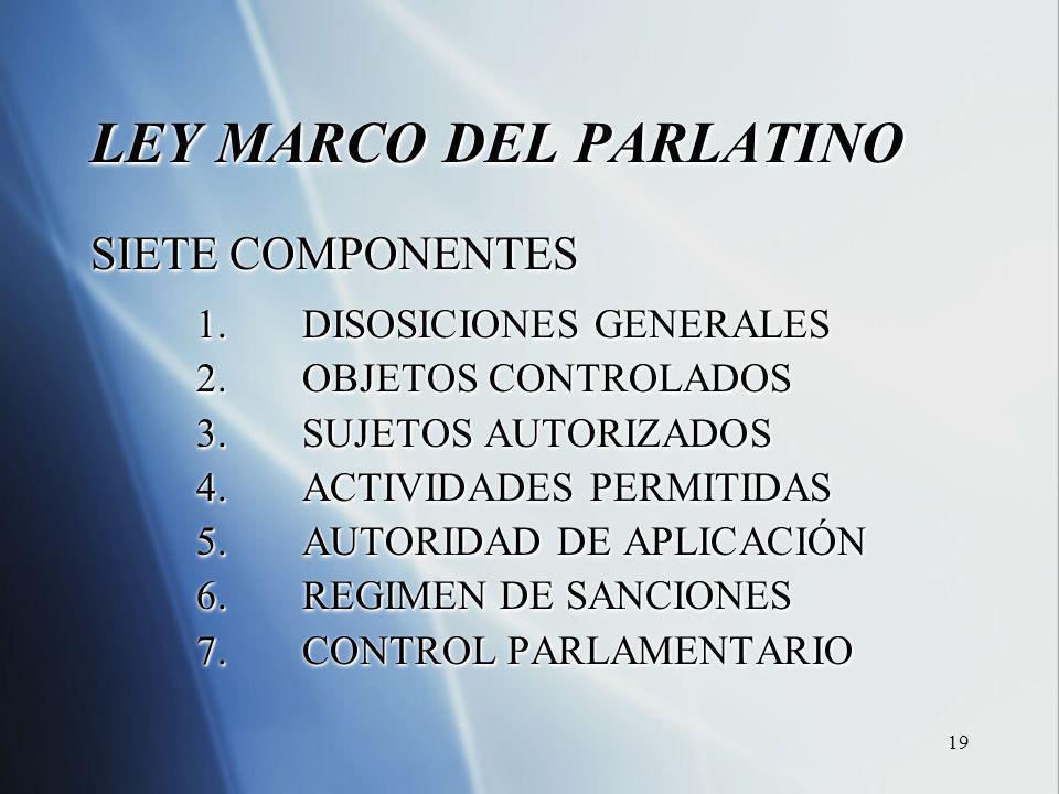 19 LEY MARCO DEL PARLATINO SIETE COMPONENTES 1.DISOSICIONES GENERALES 2.OBJETOS CONTROLADOS 3.SUJETOS AUTORIZADOS 4.ACTIVIDADES PERMITIDAS 5.AUTORIDAD DE APLICACIÓN 6.REGIMEN DE SANCIONES 7.CONTROL PARLAMENTARIO LEY MARCO DEL PARLATINO SIETE COMPONENTES 1.DISOSICIONES GENERALES 2.OBJETOS CONTROLADOS 3.SUJETOS AUTORIZADOS 4.ACTIVIDADES PERMITIDAS 5.AUTORIDAD DE APLICACIÓN 6.REGIMEN DE SANCIONES 7.CONTROL PARLAMENTARIO