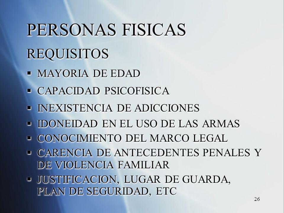 26 PERSONAS FISICAS REQUISITOS MAYORIA DE EDAD MAYORIA DE EDAD CAPACIDAD PSICOFISICA CAPACIDAD PSICOFISICA INEXISTENCIA DE ADICCIONES INEXISTENCIA DE ADICCIONES IDONEIDAD EN EL USO DE LAS ARMAS IDONEIDAD EN EL USO DE LAS ARMAS CONOCIMIENTO DEL MARCO LEGAL CONOCIMIENTO DEL MARCO LEGAL CARENCIA DE ANTECEDENTES PENALES Y DE VIOLENCIA FAMILIAR CARENCIA DE ANTECEDENTES PENALES Y DE VIOLENCIA FAMILIAR JUSTIFICACION, LUGAR DE GUARDA, PLAN DE SEGURIDAD, ETC JUSTIFICACION, LUGAR DE GUARDA, PLAN DE SEGURIDAD, ETC PERSONAS FISICAS REQUISITOS MAYORIA DE EDAD MAYORIA DE EDAD CAPACIDAD PSICOFISICA CAPACIDAD PSICOFISICA INEXISTENCIA DE ADICCIONES INEXISTENCIA DE ADICCIONES IDONEIDAD EN EL USO DE LAS ARMAS IDONEIDAD EN EL USO DE LAS ARMAS CONOCIMIENTO DEL MARCO LEGAL CONOCIMIENTO DEL MARCO LEGAL CARENCIA DE ANTECEDENTES PENALES Y DE VIOLENCIA FAMILIAR CARENCIA DE ANTECEDENTES PENALES Y DE VIOLENCIA FAMILIAR JUSTIFICACION, LUGAR DE GUARDA, PLAN DE SEGURIDAD, ETC JUSTIFICACION, LUGAR DE GUARDA, PLAN DE SEGURIDAD, ETC