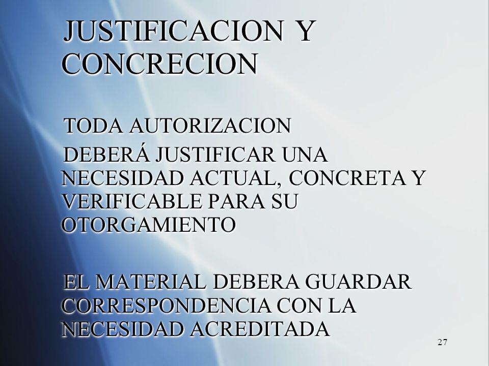 27 JUSTIFICACION Y CONCRECION TODA AUTORIZACION DEBERÁ JUSTIFICAR UNA NECESIDAD ACTUAL, CONCRETA Y VERIFICABLE PARA SU OTORGAMIENTO EL MATERIAL DEBERA GUARDAR CORRESPONDENCIA CON LA NECESIDAD ACREDITADA JUSTIFICACION Y CONCRECION TODA AUTORIZACION DEBERÁ JUSTIFICAR UNA NECESIDAD ACTUAL, CONCRETA Y VERIFICABLE PARA SU OTORGAMIENTO EL MATERIAL DEBERA GUARDAR CORRESPONDENCIA CON LA NECESIDAD ACREDITADA