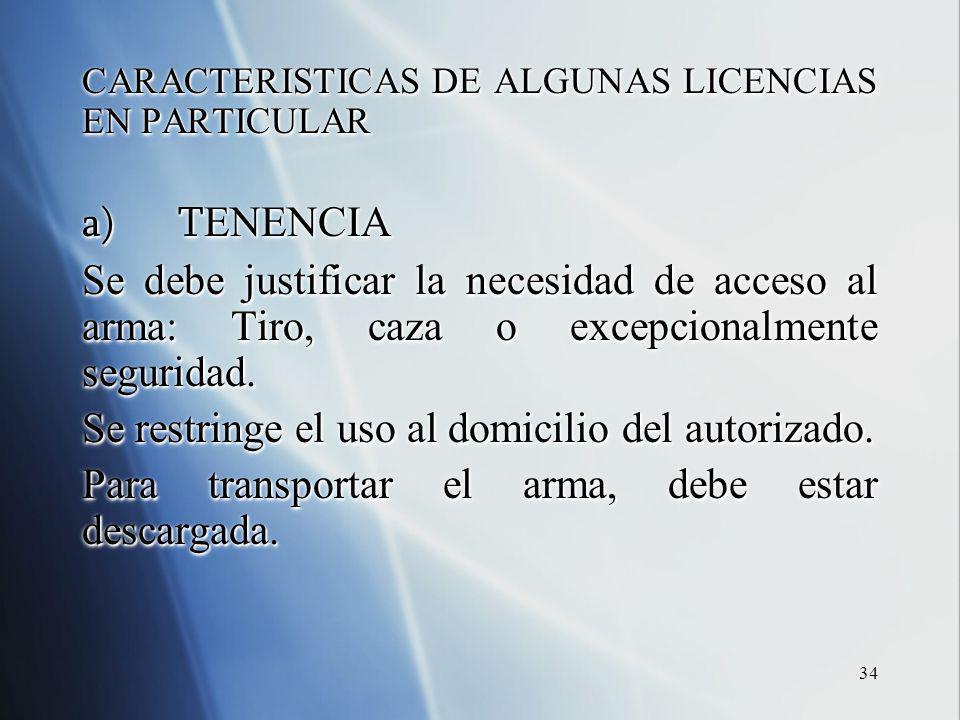 34 CARACTERISTICAS DE ALGUNAS LICENCIAS EN PARTICULAR a)T ENENCIA Se debe justificar la necesidad de acceso al arma: Tiro, caza o excepcionalmente seguridad.