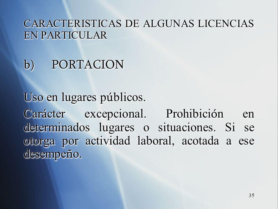 35 CARACTERISTICAS DE ALGUNAS LICENCIAS EN PARTICULAR b)PORTACION Uso en lugares p ú blicos. Car á cter excepcional. Prohibici ó n en determinados lug