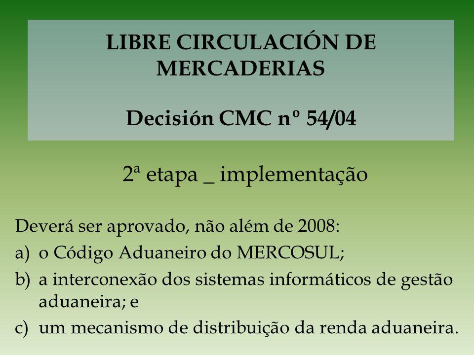 LIBRE CIRCULACIÓN DE MERCADERIAS Decisión CMC nº 54/04 2ª etapa _ implementação Deverá ser aprovado, não além de 2008: a)o Código Aduaneiro do MERCOSU