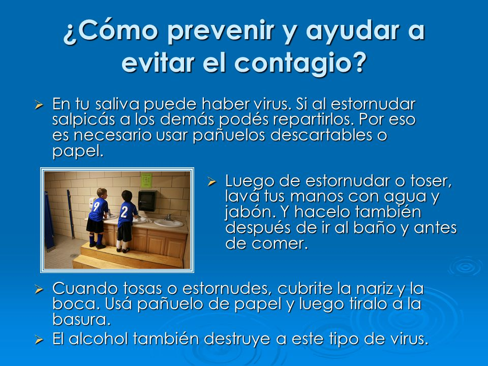 ¿Cómo prevenir y ayudar a evitar el contagio? Luego de estornudar o toser, lavá tus manos con agua y jabón. Y hacelo también después de ir al baño y a