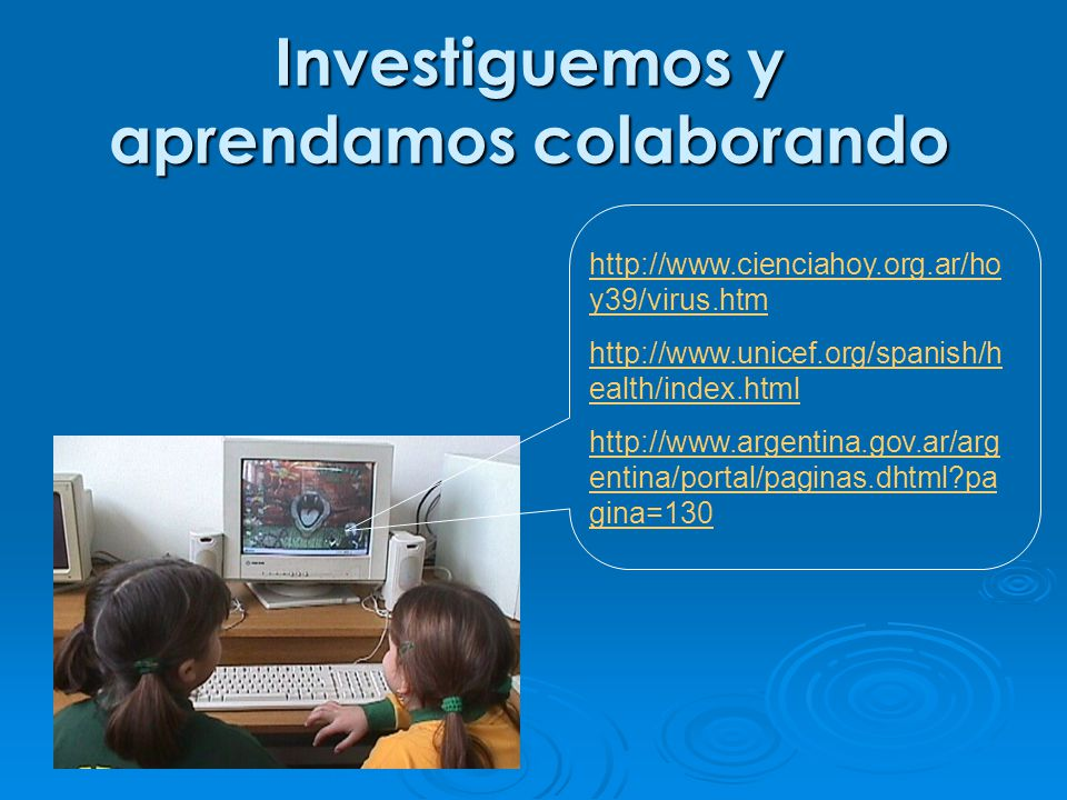 http://www.cienciahoy.org.ar/ho y39/virus.htm http://www.unicef.org/spanish/h ealth/index.html http://www.argentina.gov.ar/arg entina/portal/paginas.dhtml?pa gina=130 Investiguemos y aprendamos colaborando