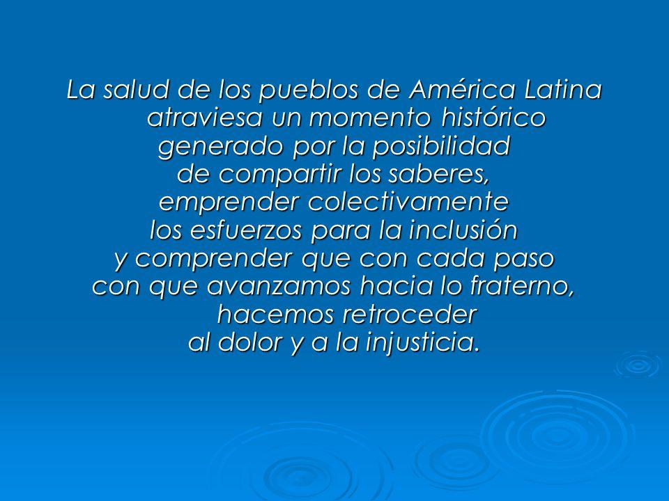 La salud de los pueblos de América Latina atraviesa un momento histórico generado por la posibilidad de compartir los saberes, emprender colectivamente los esfuerzos para la inclusión y comprender que con cada paso con que avanzamos hacia lo fraterno, hacemos retroceder al dolor y a la injusticia.