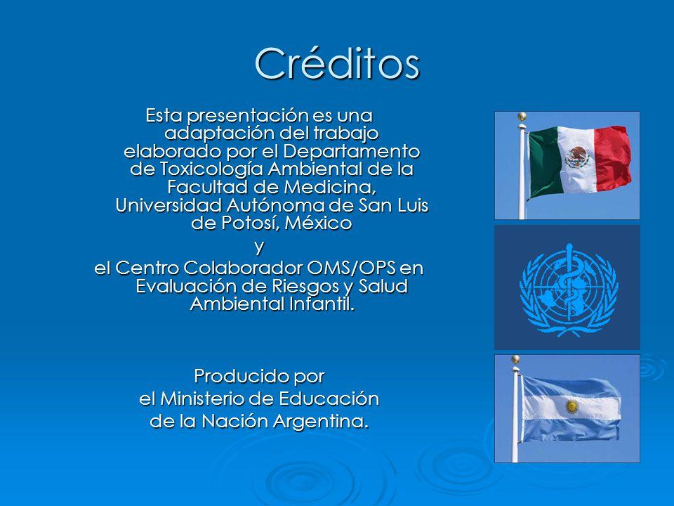 Créditos Esta presentación es una adaptación del trabajo elaborado por el Departamento de Toxicología Ambiental de la Facultad de Medicina, Universidad Autónoma de San Luis de Potosí, México y el Centro Colaborador OMS/OPS en Evaluación de Riesgos y Salud Ambiental Infantil.