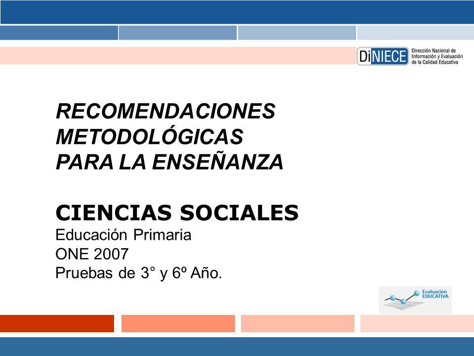RECOMENDACIONES METODOLÓGICAS PARA LA ENSEÑANZA CIENCIAS SOCIALES Educación Primaria ONE 2007 Pruebas de 3° y 6º Año.