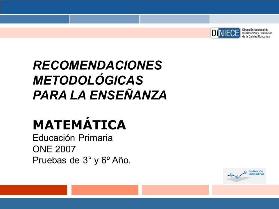 RECOMENDACIONES METODOLÓGICAS PARA LA ENSEÑANZA MATEMÁTICA Educación Primaria ONE 2007 Pruebas de 3° y 6º Año.