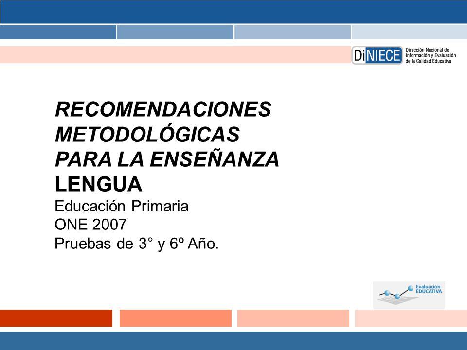 RECOMENDACIONES METODOLÓGICAS PARA LA ENSEÑANZA LENGUA Educación Primaria ONE 2007 Pruebas de 3° y 6º Año.