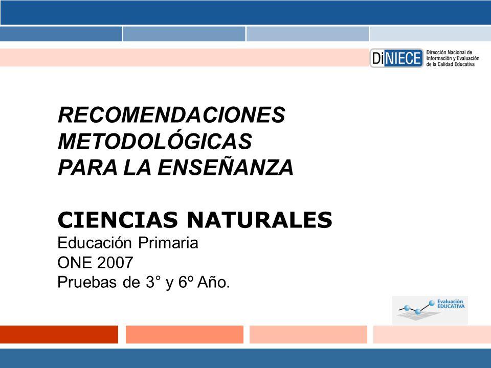 RECOMENDACIONES METODOLÓGICAS PARA LA ENSEÑANZA CIENCIAS NATURALES Educación Primaria ONE 2007 Pruebas de 3° y 6º Año.