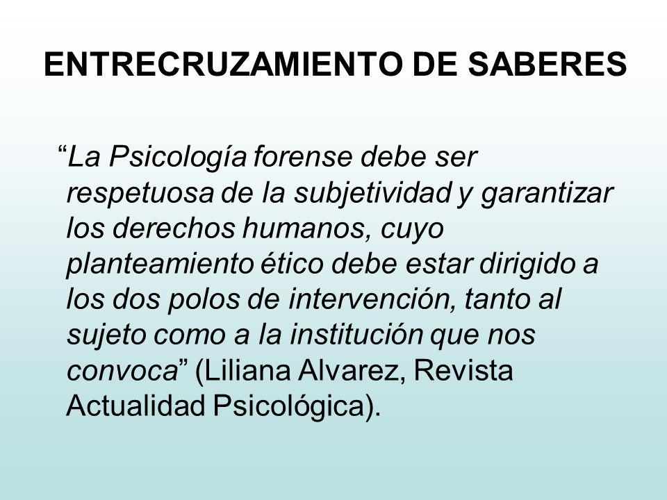 ENTRECRUZAMIENTO DE SABERES La Psicología forense debe ser respetuosa de la subjetividad y garantizar los derechos humanos, cuyo planteamiento ético d