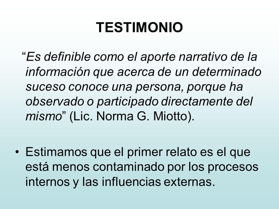 TESTIMONIO Es definible como el aporte narrativo de la información que acerca de un determinado suceso conoce una persona, porque ha observado o participado directamente del mismo (Lic.