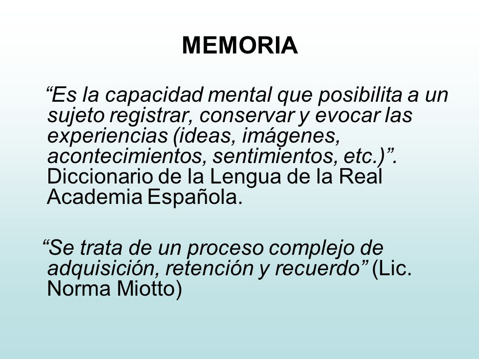 MEMORIA Es la capacidad mental que posibilita a un sujeto registrar, conservar y evocar las experiencias (ideas, imágenes, acontecimientos, sentimientos, etc.).