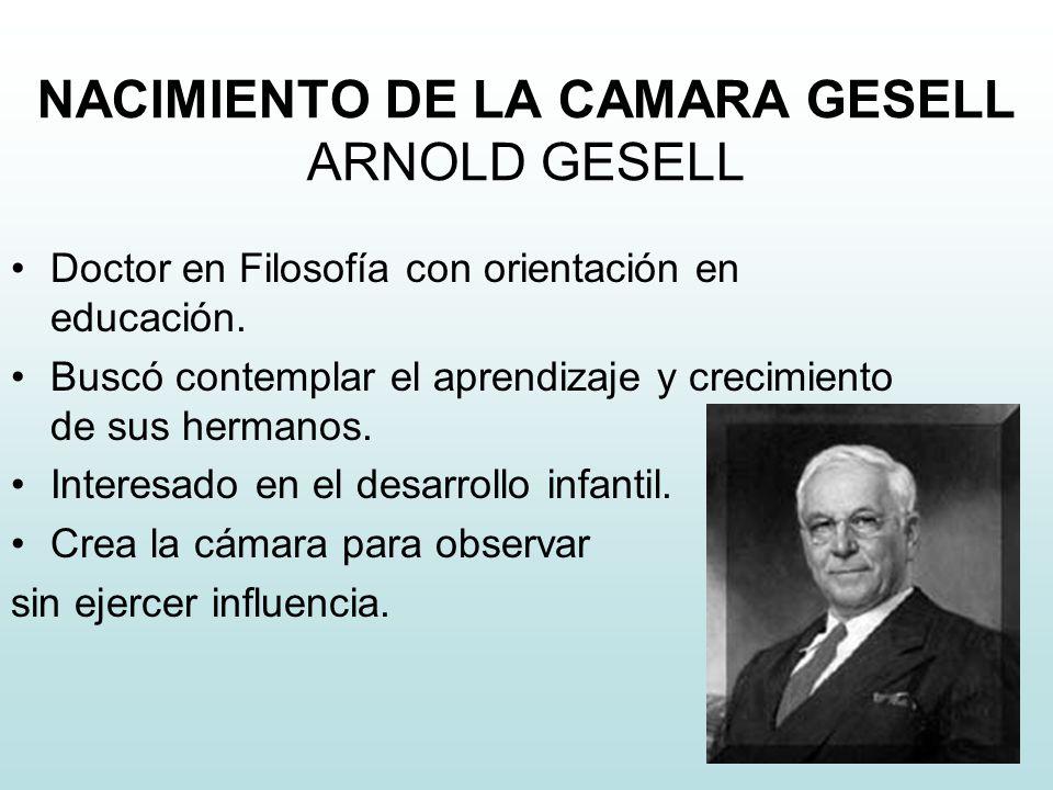 NACIMIENTO DE LA CAMARA GESELL ARNOLD GESELL Doctor en Filosofía con orientación en educación. Buscó contemplar el aprendizaje y crecimiento de sus he