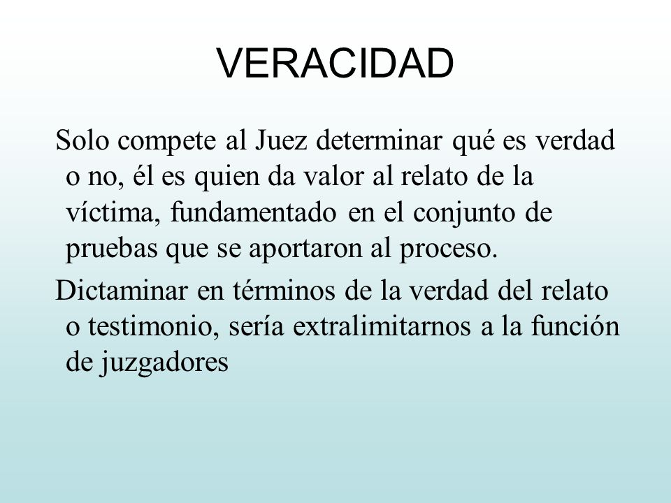 VERACIDAD Solo compete al Juez determinar qué es verdad o no, él es quien da valor al relato de la víctima, fundamentado en el conjunto de pruebas que se aportaron al proceso.