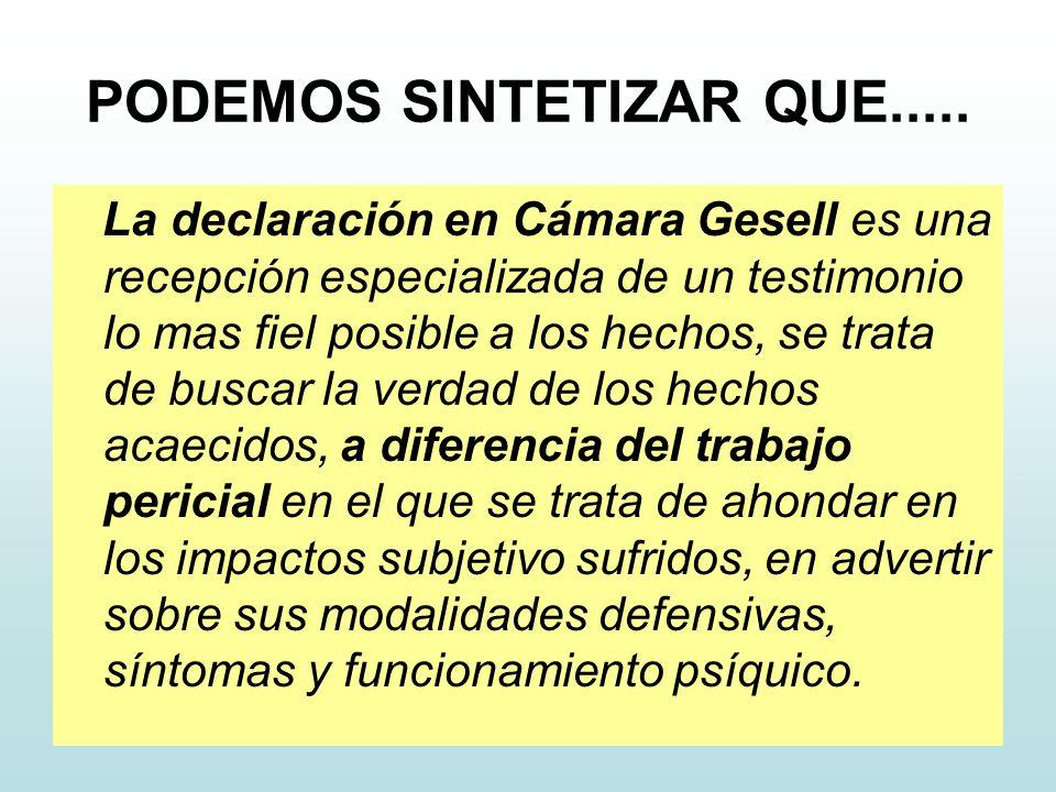 PODEMOS SINTETIZAR QUE..... La declaración en Cámara Gesell es una recepción especializada de un testimonio lo mas fiel posible a los hechos, se trata