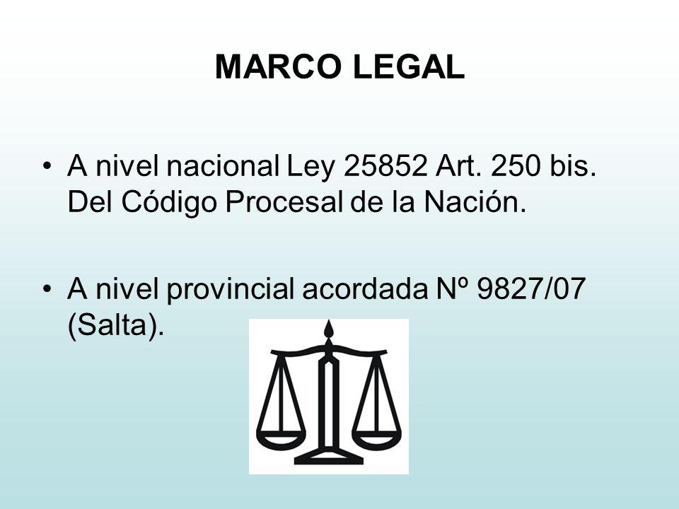 MARCO LEGAL A nivel nacional Ley 25852 Art. 250 bis. Del Código Procesal de la Nación. A nivel provincial acordada Nº 9827/07 (Salta).