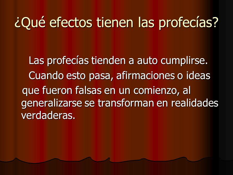 ¿Qué efectos tienen las profecías? Las profecías tienden a auto cumplirse. Las profecías tienden a auto cumplirse. Cuando esto pasa, afirmaciones o id