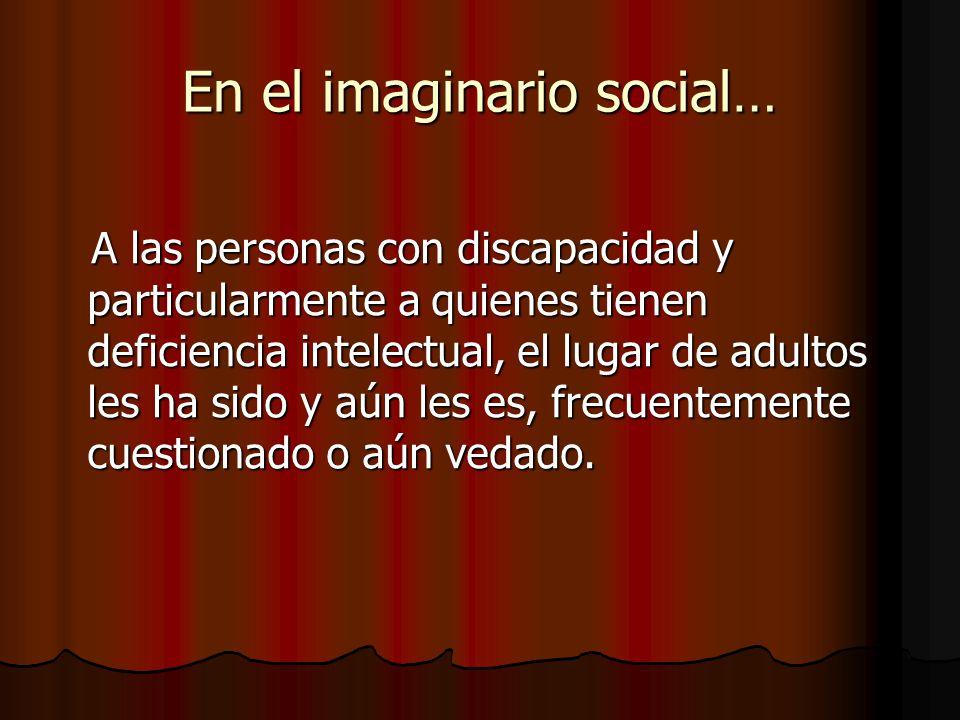 En el imaginario social… A las personas con discapacidad y particularmente a quienes tienen deficiencia intelectual, el lugar de adultos les ha sido y