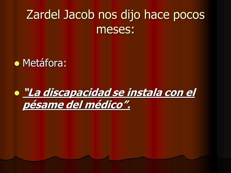 Zardel Jacob nos dijo hace pocos meses: Metáfora: Metáfora: La discapacidad se instala con el pésame del médico. La discapacidad se instala con el pés