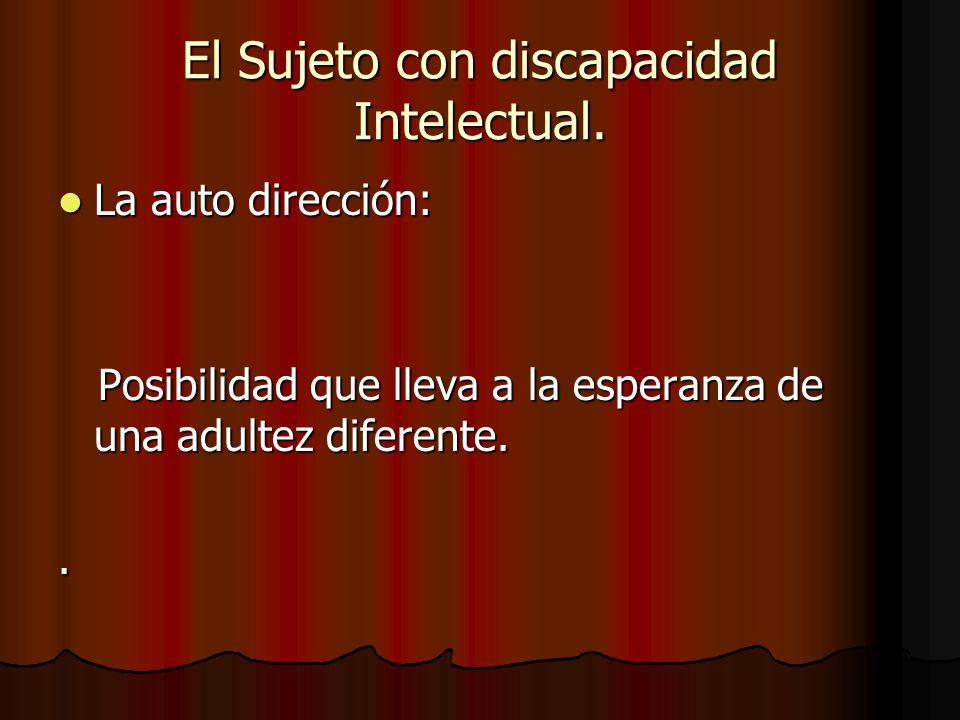 El Sujeto con discapacidad Intelectual. La auto dirección: La auto dirección: Posibilidad que lleva a la esperanza de una adultez diferente. Posibilid