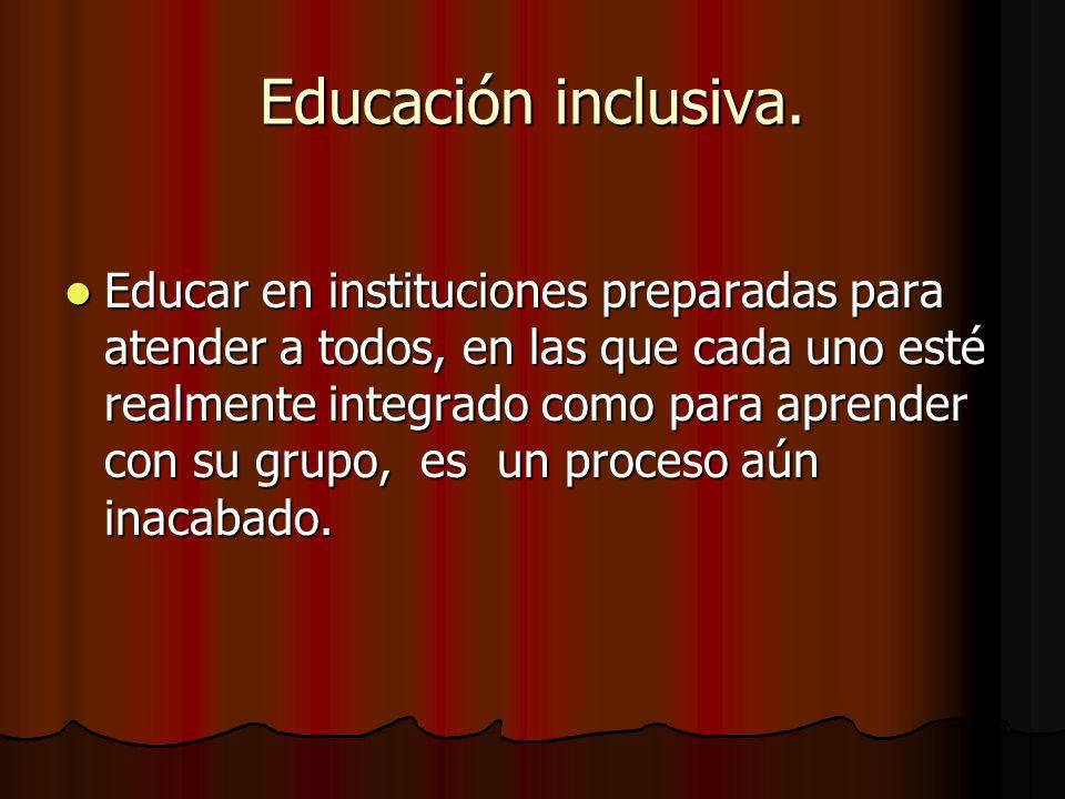 Educación inclusiva. Educar en instituciones preparadas para atender a todos, en las que cada uno esté realmente integrado como para aprender con su g