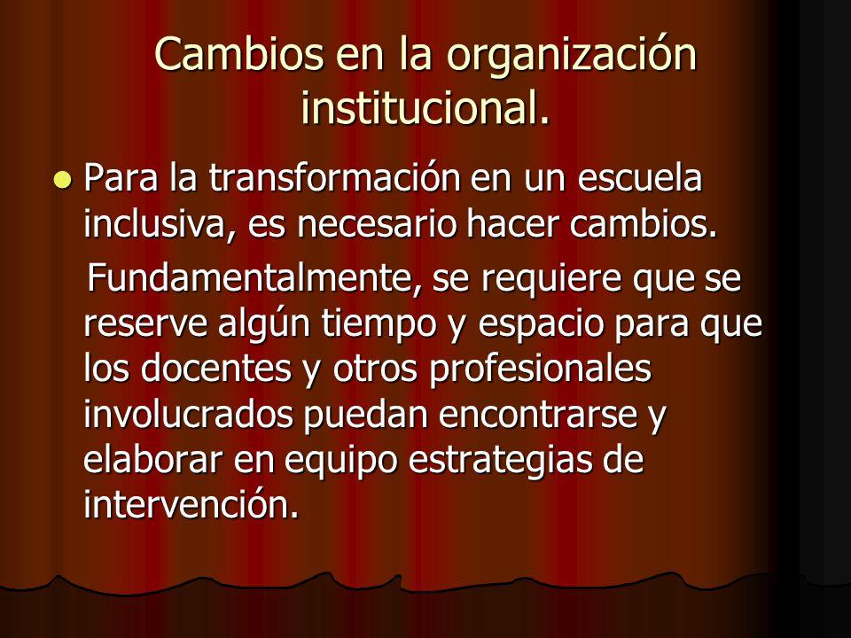 Cambios en la organización institucional. Para la transformación en un escuela inclusiva, es necesario hacer cambios. Para la transformación en un esc