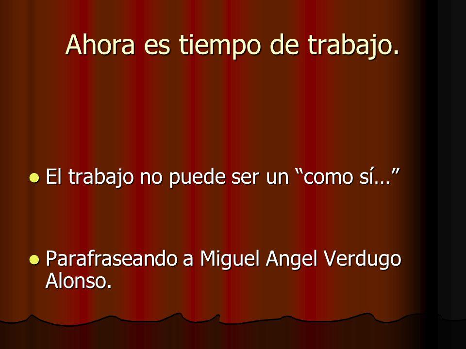 Ahora es tiempo de trabajo. El trabajo no puede ser un como sí… El trabajo no puede ser un como sí… Parafraseando a Miguel Angel Verdugo Alonso. Paraf