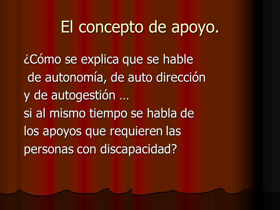 El concepto de apoyo. ¿Cómo se explica que se hable de autonomía, de auto dirección de autonomía, de auto dirección y de autogestión … si al mismo tie