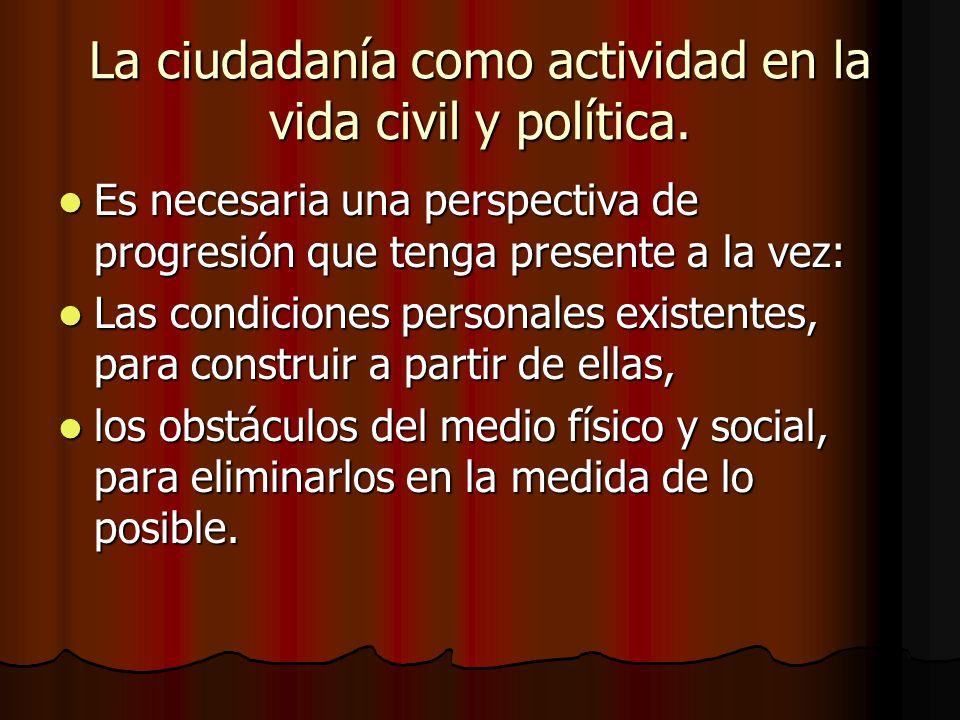 La ciudadanía como actividad en la vida civil y política. Es necesaria una perspectiva de progresión que tenga presente a la vez: Es necesaria una per