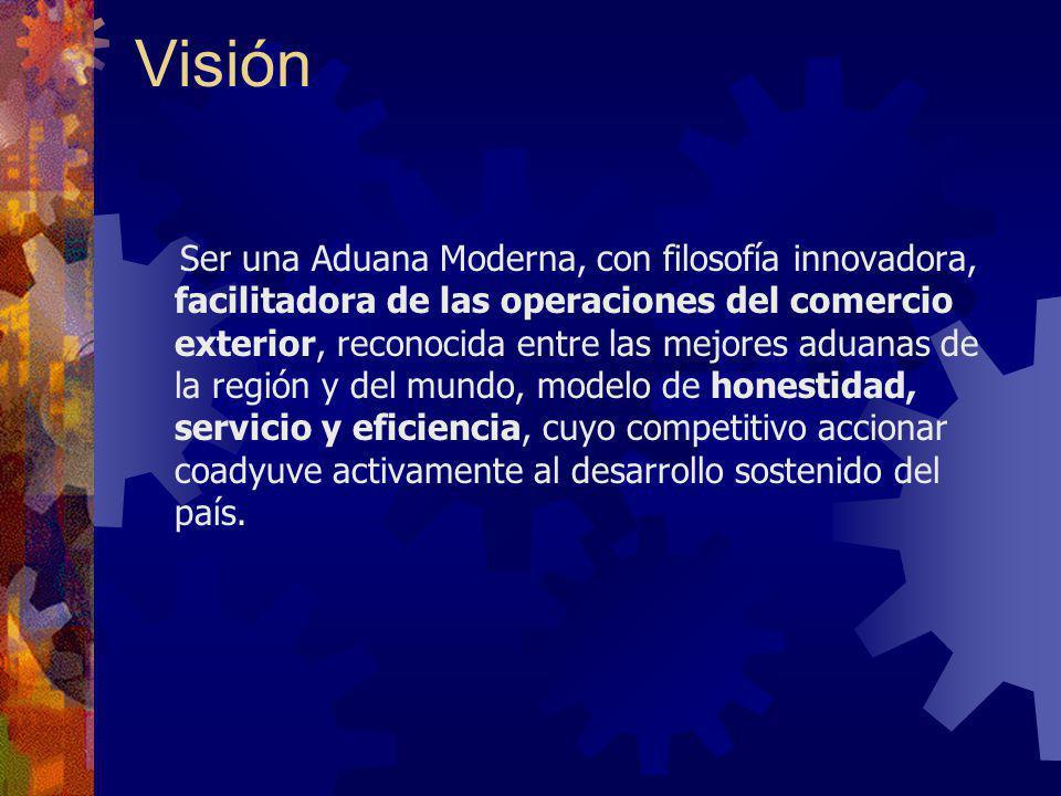 Visión Ser una Aduana Moderna, con filosofía innovadora, facilitadora de las operaciones del comercio exterior, reconocida entre las mejores aduanas d