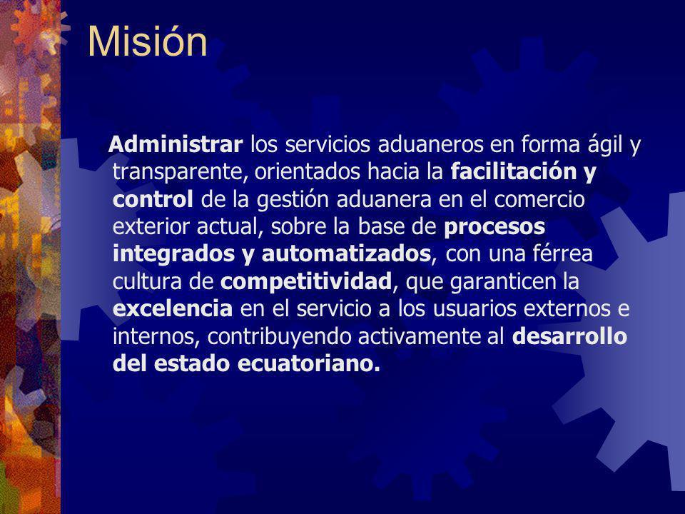Misión Administrar los servicios aduaneros en forma ágil y transparente, orientados hacia la facilitación y control de la gestión aduanera en el comer