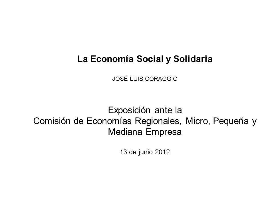 La Economía Social y Solidaria JOSÉ LUIS CORAGGIO Exposición ante la Comisión de Economías Regionales, Micro, Pequeña y Mediana Empresa 13 de junio 20