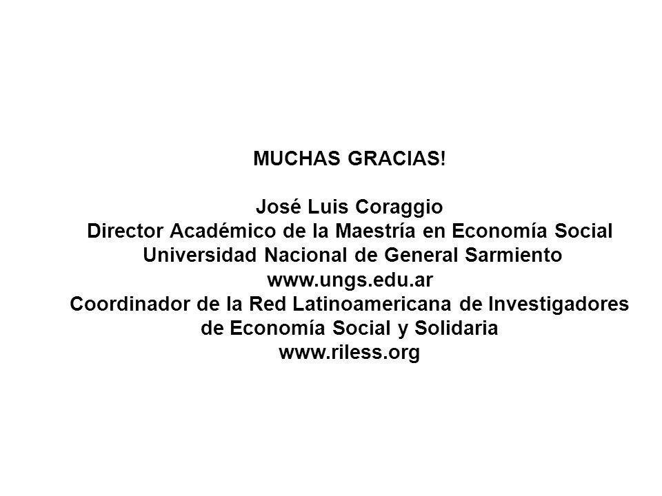 MUCHAS GRACIAS! José Luis Coraggio Director Académico de la Maestría en Economía Social Universidad Nacional de General Sarmiento www.ungs.edu.ar Coor
