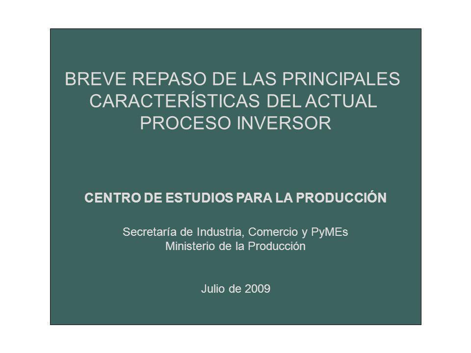 BREVE REPASO DE LAS PRINCIPALES CARACTERÍSTICAS DEL ACTUAL PROCESO INVERSOR CENTRO DE ESTUDIOS PARA LA PRODUCCIÓN Secretaría de Industria, Comercio y PyMEs Ministerio de la Producción Julio de 2009