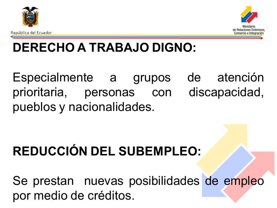 República del Ecuador DERECHO A TRABAJO DIGNO: Especialmente a grupos de atención prioritaria, personas con discapacidad, pueblos y nacionalidades. RE